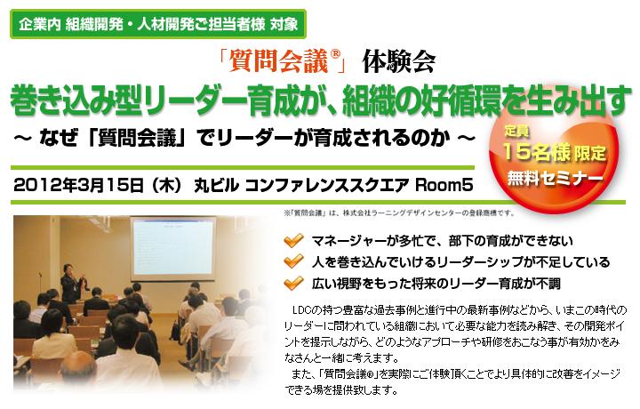3月無料セミナー開催決定!  「質問会議」体験会 巻き込み型リーダー育成が、組織の好循環を生みだす ~なぜ、「質問会議」でリーダー育成されるのか~        http://www.ldcjp.com/seminar/20120315.html
