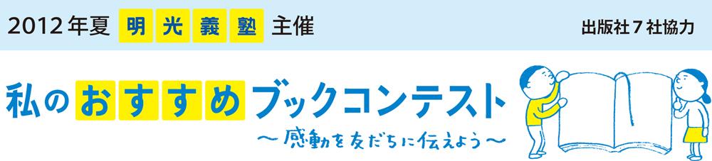 2012年夏 明光義塾主催 出版社7社協力 私のおすすめブックコンテスト~感動を友達に伝えよう~