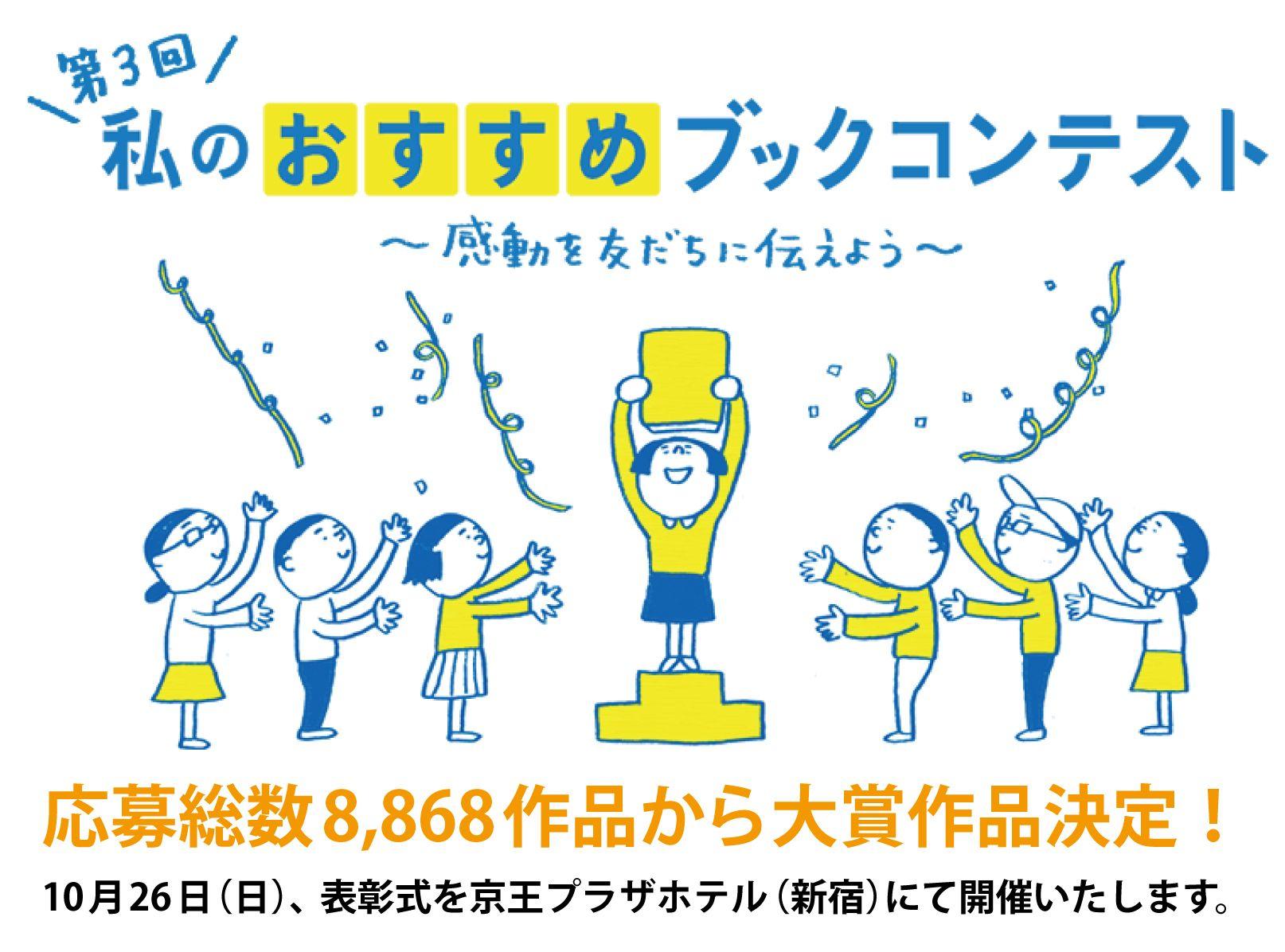 第3回 私のおすすめブックコンテスト ~感動を友達に伝えよう~ 応募総数8,868作品から大賞作品決定! 10月26日(日)、表彰式を京王プラザホテル(新宿)にて開催いたします。