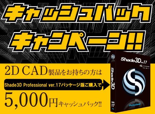 """""""全ての3Dの入り口""""となるソフトウェアへ 『Shade3Dで3DCADにチャレンジ!キャッシュバックキャンペーン!』開催 今がチャンス!2DCADから3DCADへ! キャンペーン期間:2017年11月2日(木)~2018年3月31日(土)"""