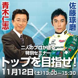 佐藤琢磨選手と青木仁志、二人のプロが共演。 11月12日に特別セミナー『トップを目指せ!』を開催