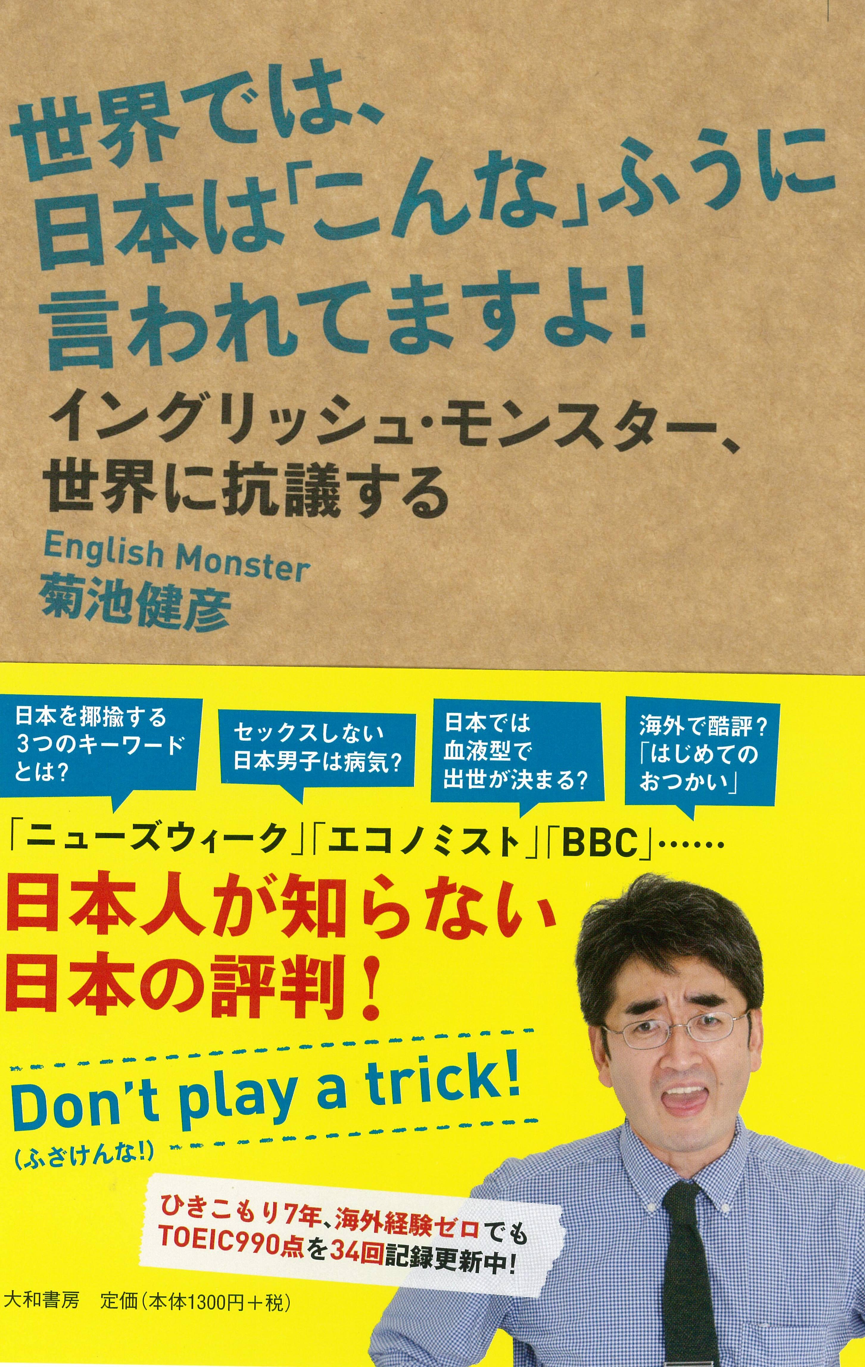 TOEIC驚異!! の990点満点35回更新中!! イングリッシュ・モンスター菊池健彦 待望の新刊!! 世界では、日本は「こんな」ふうに言われてますよ!イングリッシュ・モンスター、世界に抗議する