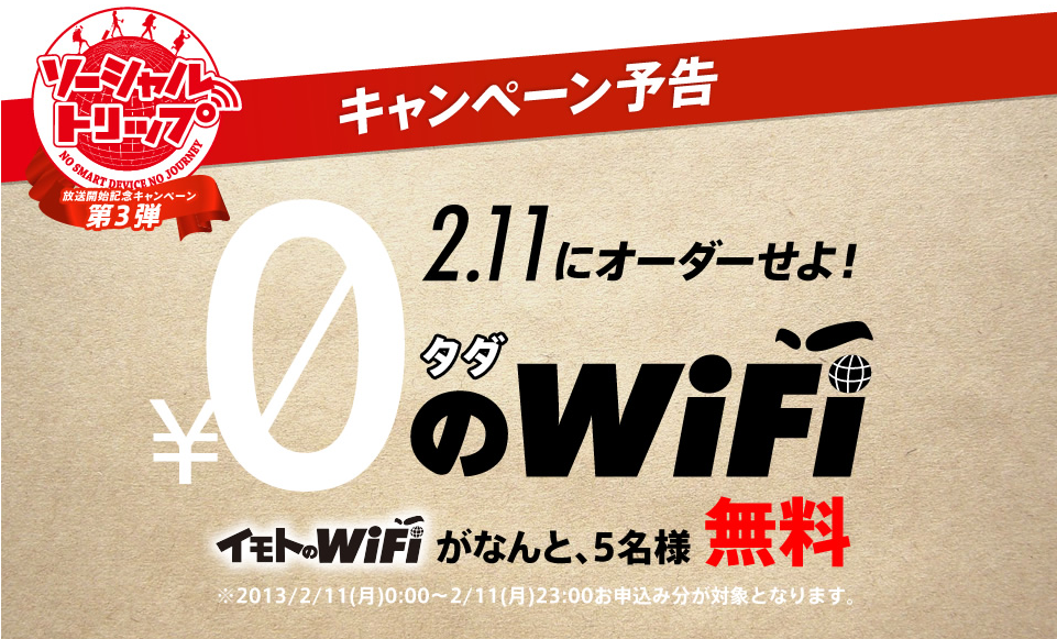 2/11にオーダーせよ!  「タダのWiFi~イモトのWiFiが、なんと無料~」キャンペーン 「ソーシャルトリップ」放送記念キャンペーン第3弾