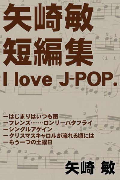 「矢崎 敏 短編集 I love J-POP.」新刊発行のお知らせ