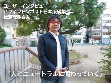 「人とニュートラルに関わっていく」ハフィントンポスト日本版編集長松浦茂樹さんに聞く。50万人が使う名刺管理アプリ「Eight」活用術インタビュー・第13回を公開。